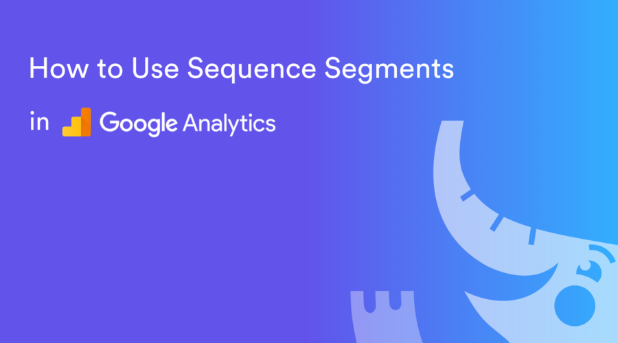 How to Use Custom Sequence Segments in Google Analytics