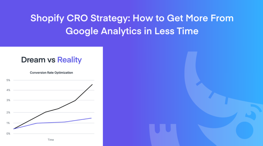 Shopify CRO Strategy: How to Get More From Google Analytics in Less Time